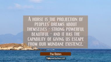 A horse is the projection of peoples' dreams about themselves - strong powerful beautiful - and it Pam Brown Quotes