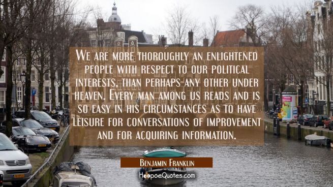 We are more thoroughly an enlightened people with respect to our political interests than perhaps a