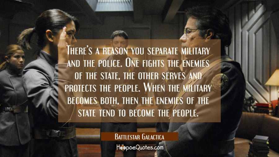 There's a reason you separate military and the police. One fights the enemies of the state, the other serves and protects the people. When the military becomes both, then the enemies of the state tend to become the people. Movie Quotes Quotes