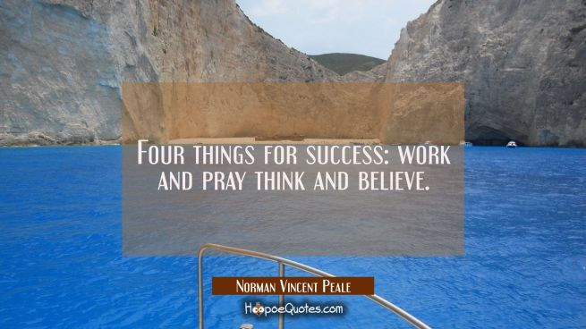 Four things for success: work and pray think and believe.