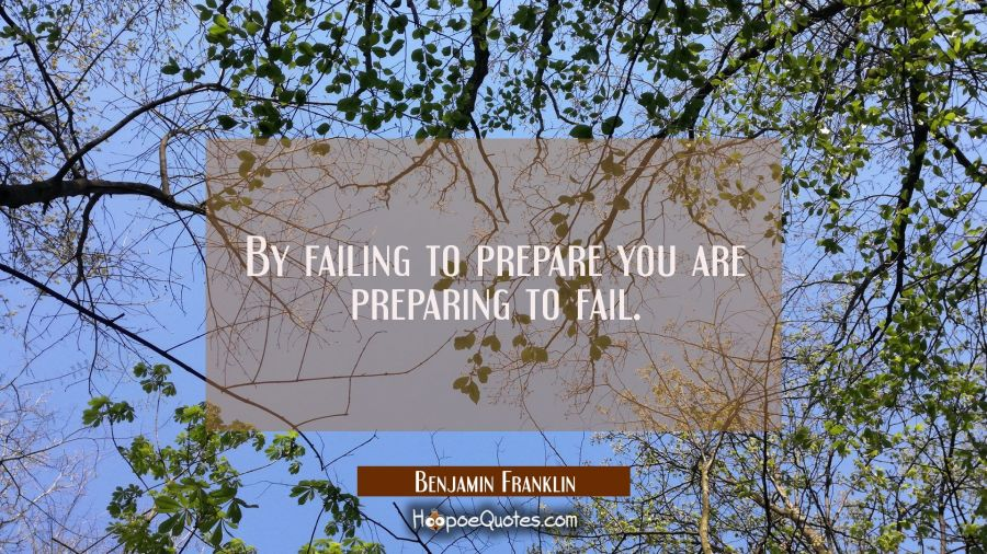 By failing to prepare you are preparing to fail. Benjamin Franklin Quotes