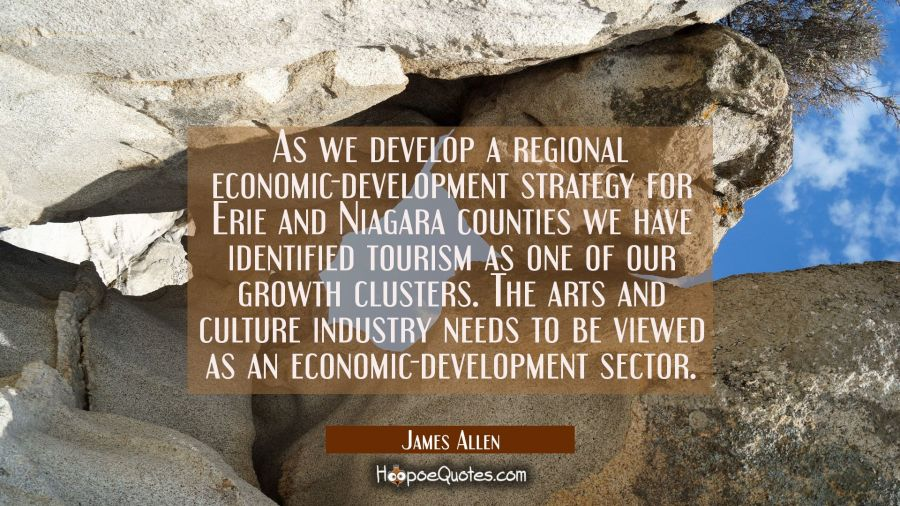 As we develop a regional economic-development strategy for Erie and Niagara counties we have identi James Allen Quotes