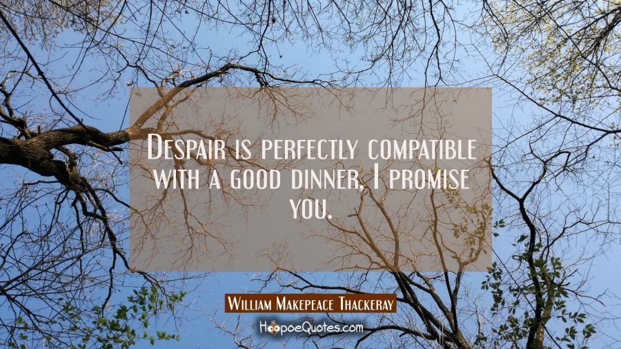 Despair is perfectly compatible with a good dinner I promise you. William Makepeace Thackeray Quotes