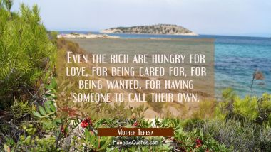 Even the rich are hungry for love for being cared for for being wanted for having someone to call t