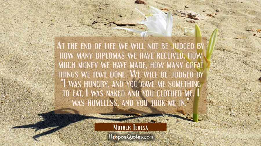 "At the end of life we will not be judged by how many diplomas we have received, how much money we have made, how many great things we have done. We will be judged by ""I was hungry, and you gave me something to eat, I was naked and you clothed me. I w Mother Teresa Quotes"
