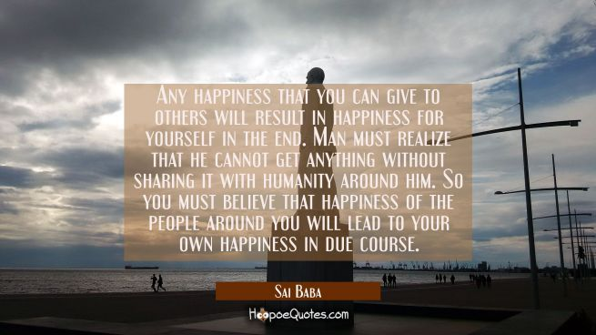 Any happiness that you can give to others will result in happiness for yourself in the end. Man mus