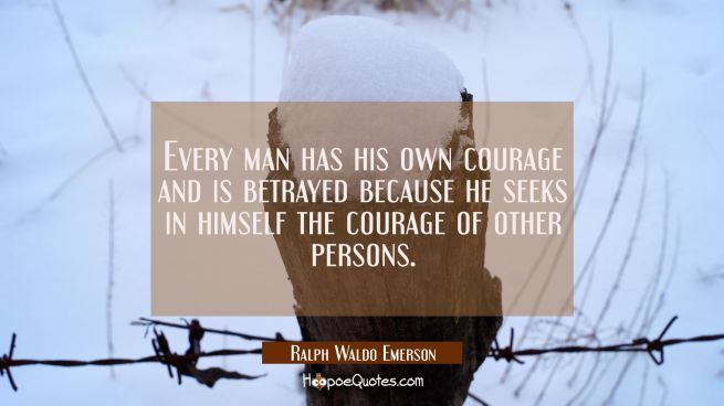 Every man has his own courage and is betrayed because he seeks in himself the courage of other pers