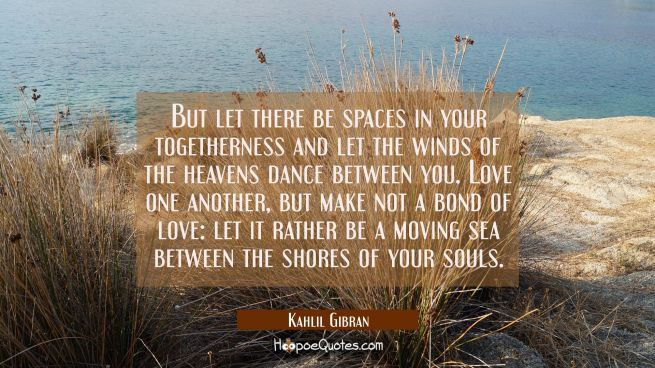 But let there be spaces in your togetherness and let the winds of the heavens dance between you. Lo