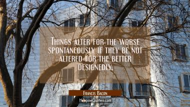 Things alter for the worse spontaneously if they be not altered for the better designedly. Francis Bacon Quotes