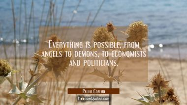 Everything is possible from angels to demons to economists and politicians. Paulo Coelho Quotes