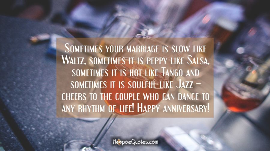 Sometimes your marriage is slow like Waltz, sometimes it is peppy like Salsa, sometimes it is hot like Tango and sometimes it is soulful like Jazz – cheers to the couple who can dance to any rhythm of life! Happy anniversary! Anniversary Quotes