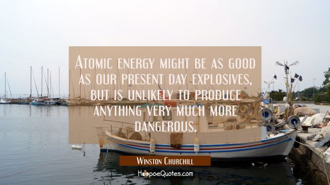 Atomic energy might be as good as our present day explosives but is unlikely to produce anything ve
