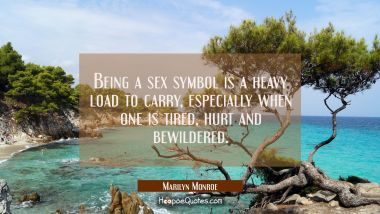 Being a sex symbol is a heavy load to carry especially when one is tired hurt and bewildered.