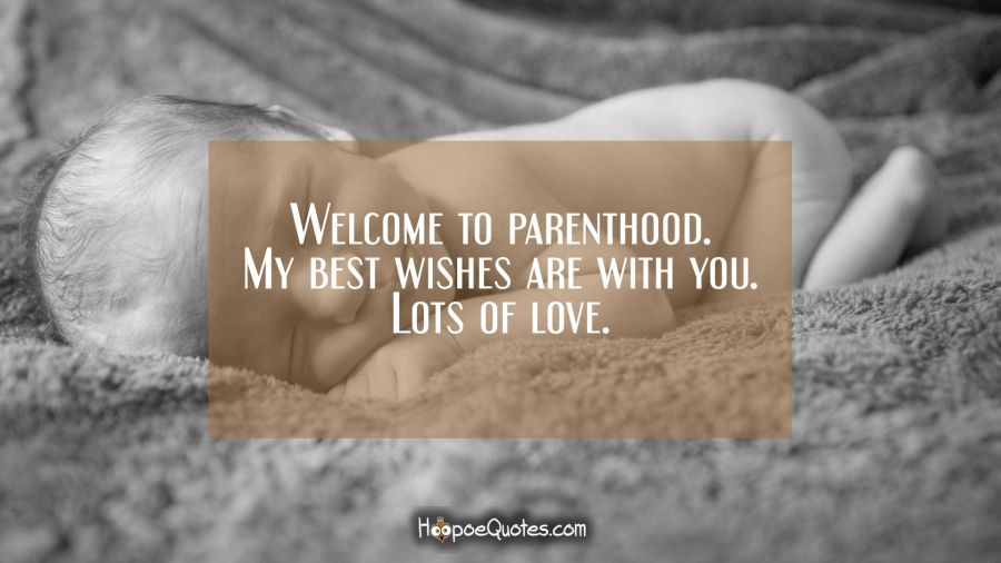 Welcome to parenthood. My best wishes are with you. Lots of love. New Baby Quotes