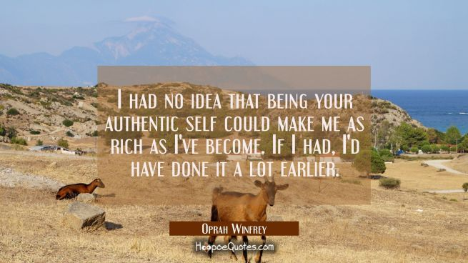 I had no idea that being your authentic self could make me as rich as I've become. If I had I'd hav