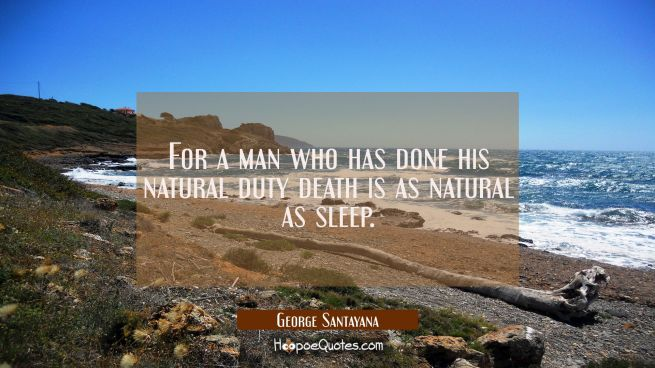 For a man who has done his natural duty death is as natural as sleep.