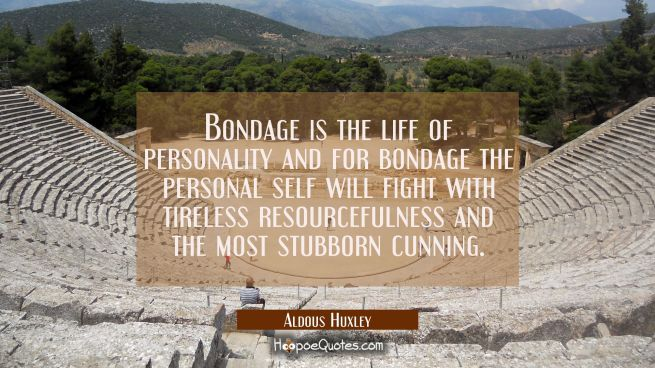 Bondage is the life of personality and for bondage the personal self will fight with tireless resou