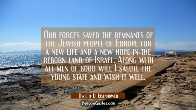 Our forces saved the remnants of the Jewish people of Europe for a new life and a new hope in the r