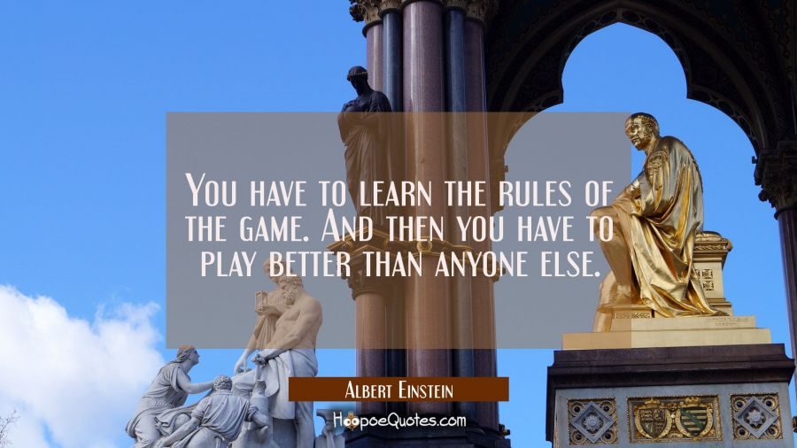 You have to learn the rules of the game. And then you have to play better than anyone else. Albert Einstein Quotes