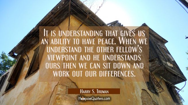 It is understanding that gives us an ability to have peace. When we understand the other fellow's v