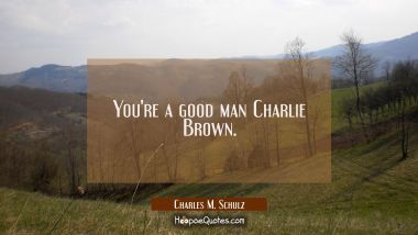 You're a good man Charlie Brown.