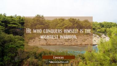 He who conquers himself is the mightiest warrior.