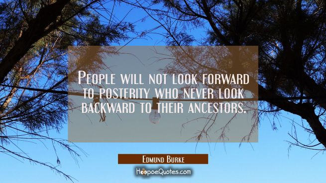 People will not look forward to posterity who never look backward to their ancestors.