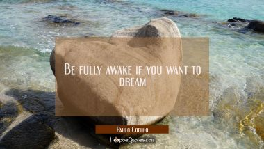 Be fully awake if you want to dream