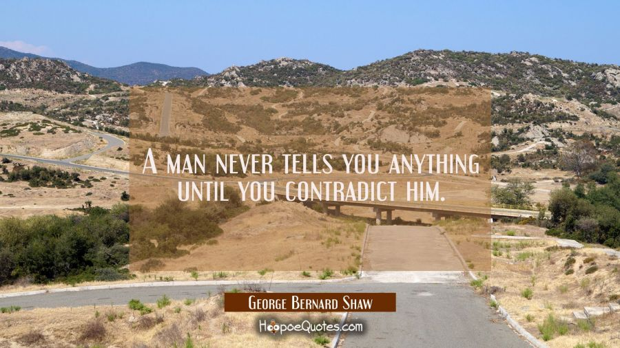 A man never tells you anything until you contradict him. George Bernard Shaw Quotes