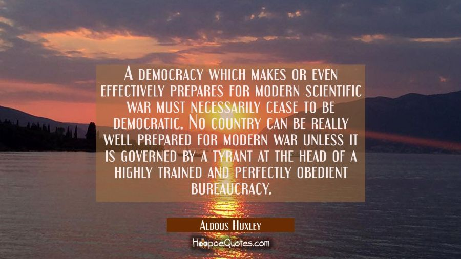 A democracy which makes or even effectively prepares for modern scientific war must necessarily cea Aldous Huxley Quotes