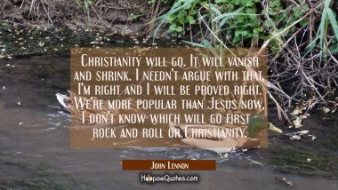 Christianity will go. It will vanish and shrink. I needn't argue with that, I'm right and I will be