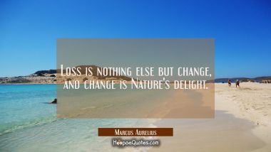 Loss is nothing else but change and change is Nature's delight. Marcus Aurelius Quotes