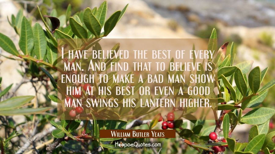 I have believed the best of every man. And find that to believe is enough to make a bad man show hi William Butler Yeats Quotes