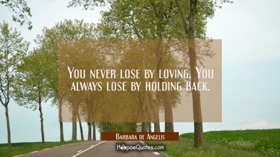 Love Quote of the Day - You never lose by loving. You always lose by holding back. - Barbara de Angelis