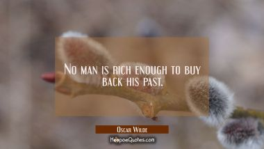 No man is rich enough to buy back his past. Oscar Wilde Quotes