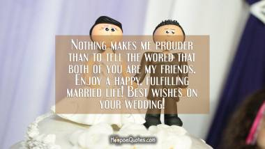 Nothing makes me prouder than to tell the world that both of you are my friends. Enjoy a happy, fulfilling married life! Best wishes on your wedding! Wedding Quotes