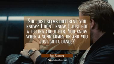 She just seems different, you know? I don't know, I just got a feeling about her. You know when a song comes on and you just gotta dance? Movie Quotes Quotes