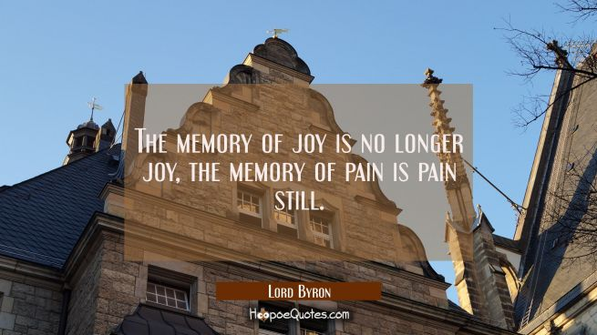 The memory of joy is no longer joy, the memory of pain is pain still.
