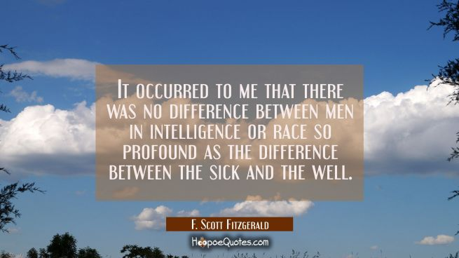 It occurred to me that there was no difference between men in intelligence or race so profound as t