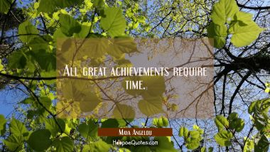 All great achievements require time. Maya Angelou Quotes