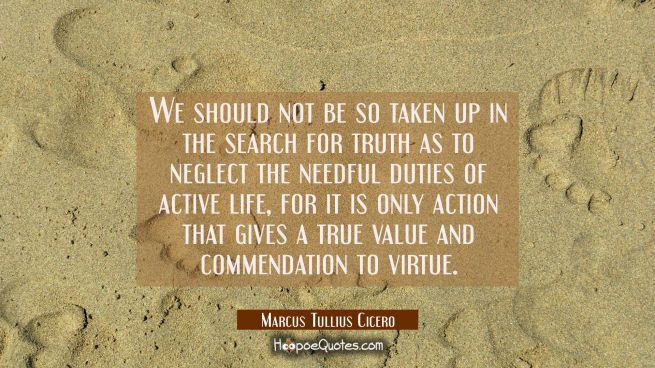 We should not be so taken up in the search for truth as to neglect the needful duties of active lif