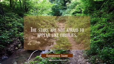 The stars are not afraid to appear like fireflies. Rabindranath Tagore Quotes
