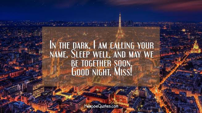 In the dark, I am calling your name. Sleep well, and may we be together soon. Good night, Miss!