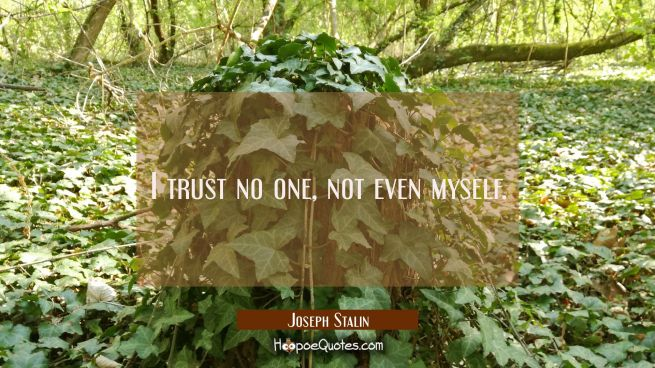 I trust no one not even myself.