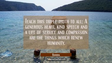 Teach this triple truth to all: A generous heart kind speech and a life of service and compassion a Buddha Quotes