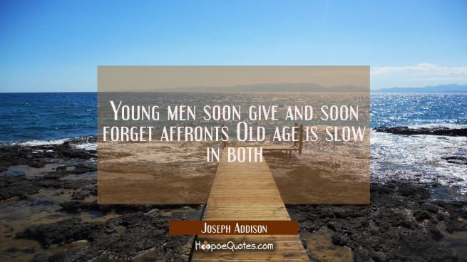 Young men soon give and soon forget affronts Old age is slow in both