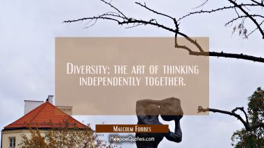 Diversity: the art of thinking independently together.