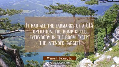 It had all the earmarks of a CIA operation, the bomb killed everybody in the room except the intend