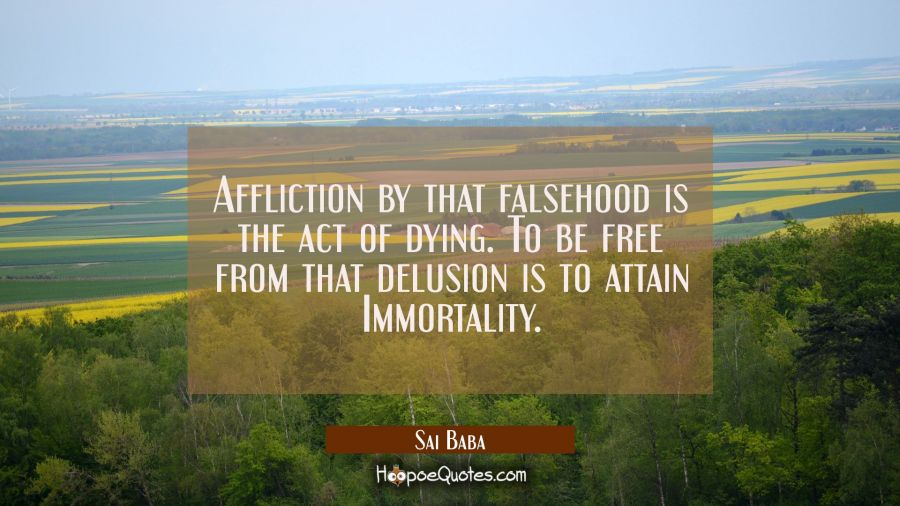 Affliction by that falsehood is the act of dying. To be free from that delusion is to attain Immort Sai Baba Quotes
