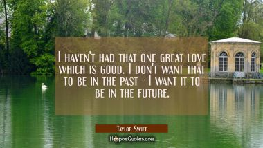 I haven't had that one great love which is good. I don't want that to be in the past - I want it to Taylor Swift Quotes